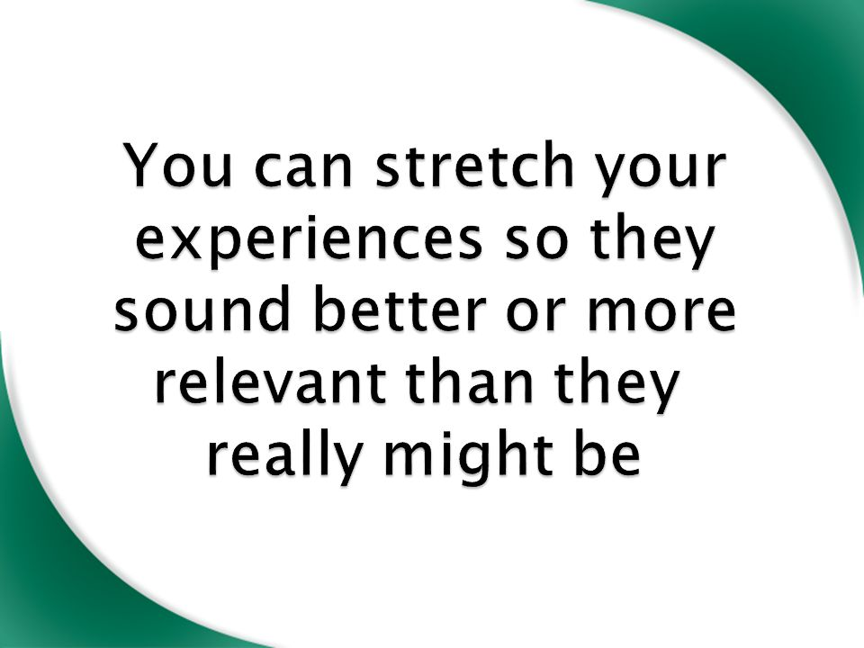 You can stretch your experiences so they sound better or more relevant than they really might be