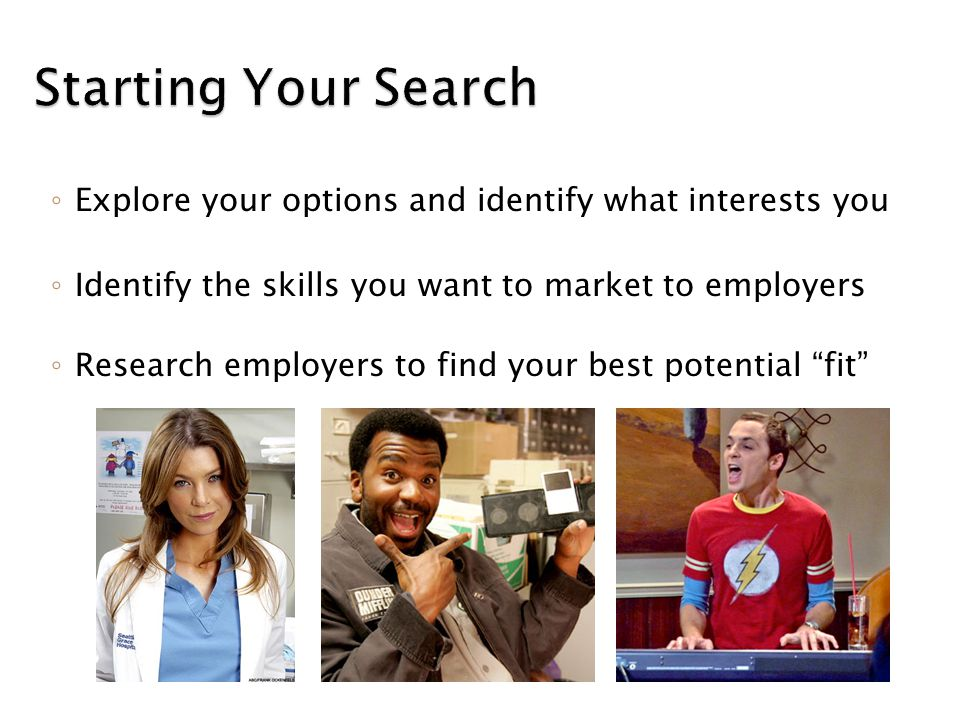 Starting Your Search ◦ Explore your options and identify what interests you ◦ Identify the skills you want to market to employers ◦ Research employers to find your best potential fit