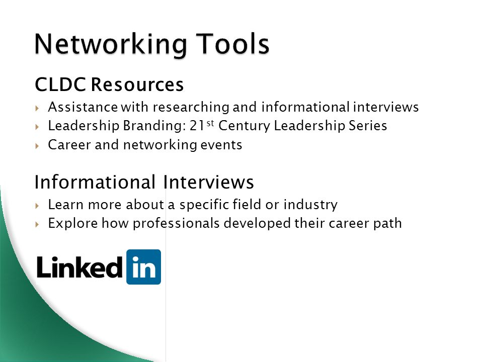 Networking Tools CLDC Resources  Assistance with researching and informational interviews  Leadership Branding: 21 st Century Leadership Series  Career and networking events Informational Interviews  Learn more about a specific field or industry  Explore how professionals developed their career path