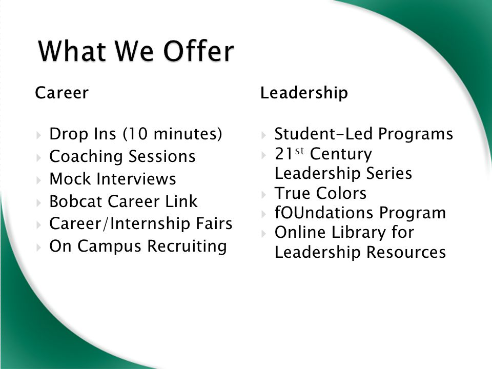 Career  Drop Ins (10 minutes)  Coaching Sessions  Mock Interviews  Bobcat Career Link  Career/Internship Fairs  On Campus Recruiting Leadership  Student-Led Programs  21 st Century Leadership Series  True Colors  fOUndations Program  Online Library for Leadership Resources