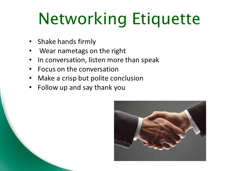 Shake hands firmly Wear nametags on the right In conversation, listen more than speak Focus on the conversation Make a crisp but polite conclusion Follow up and say thank you Networking Etiquette