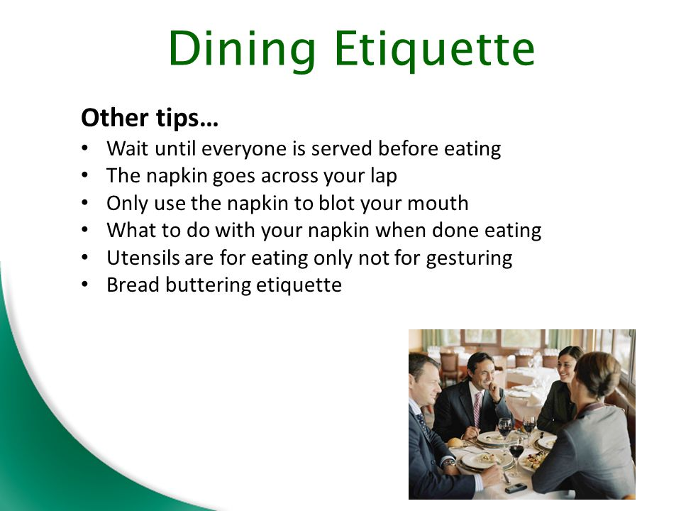 Other tips… Wait until everyone is served before eating The napkin goes across your lap Only use the napkin to blot your mouth What to do with your napkin when done eating Utensils are for eating only not for gesturing Bread buttering etiquette Dining Etiquette
