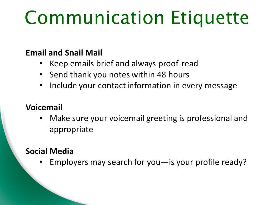 Email and Snail Mail Keep emails brief and always proof-read Send thank you notes within 48 hours Include your contact information in every message Voicemail Make sure your voicemail greeting is professional and appropriate Social Media Employers may search for you—is your profile ready.