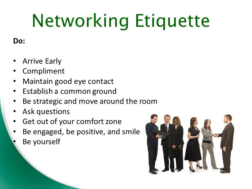 Networking Etiquette Do: Arrive Early Compliment Maintain good eye contact Establish a common ground Be strategic and move around the room Ask questions Get out of your comfort zone Be engaged, be positive, and smile Be yourself