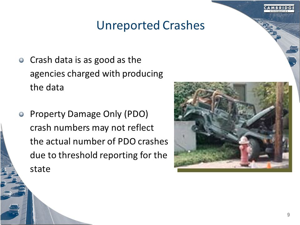 Unreported Crashes Crash data is as good as the agencies charged with producing the data Property Damage Only (PDO) crash numbers may not reflect the actual number of PDO crashes due to threshold reporting for the state 9