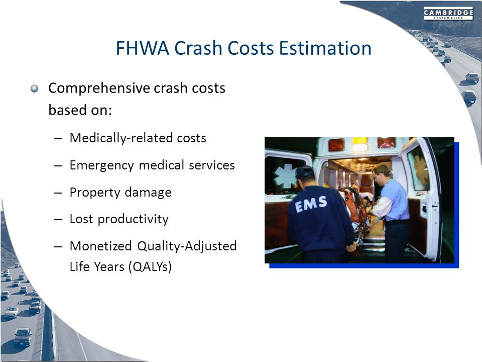 FHWA Crash Costs Estimation Comprehensive crash costs based on: – Medically-related costs – Emergency medical services – Property damage – Lost productivity – Monetized Quality-Adjusted Life Years (QALYs)