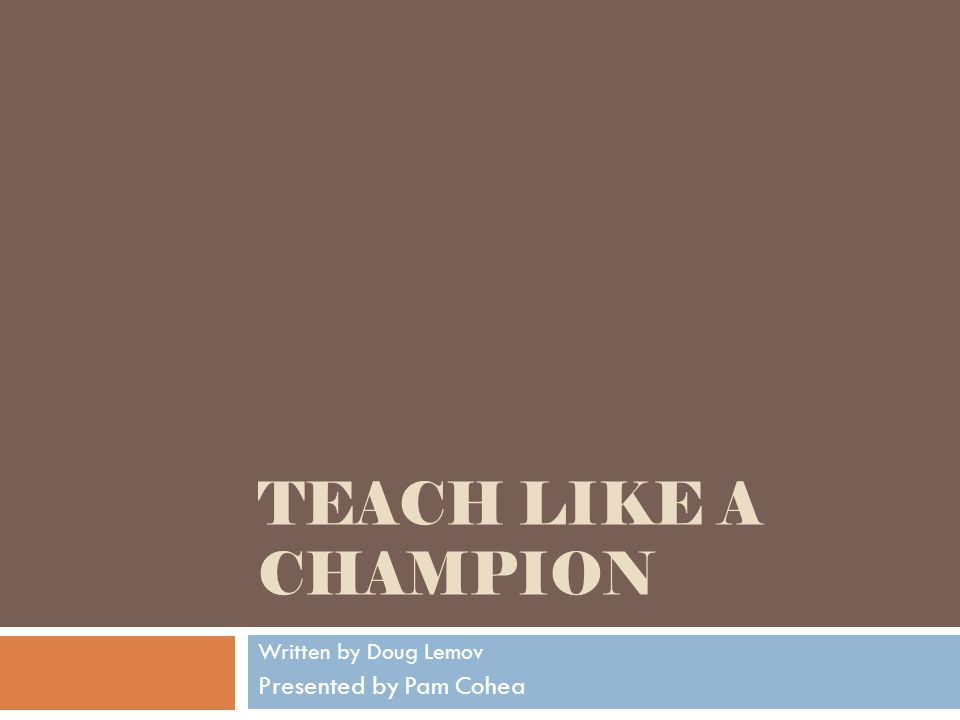 TEACH LIKE A CHAMPION Written by Doug Lemov Presented by Pam Cohea