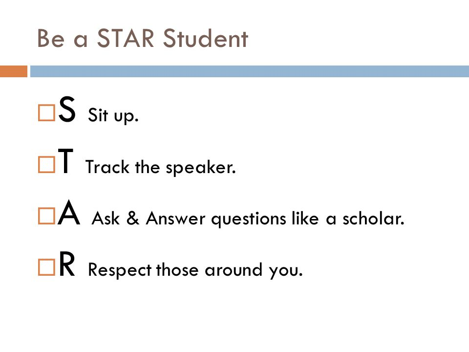 Be a STAR Student  S Sit up.  T Track the speaker.