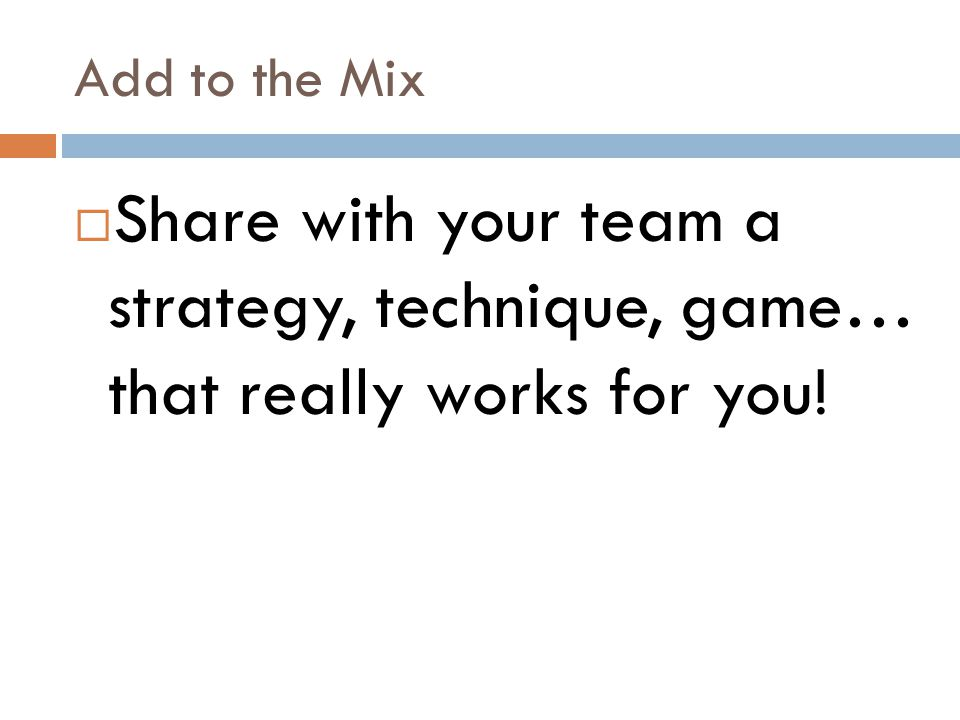 Add to the Mix  Share with your team a strategy, technique, game… that really works for you!