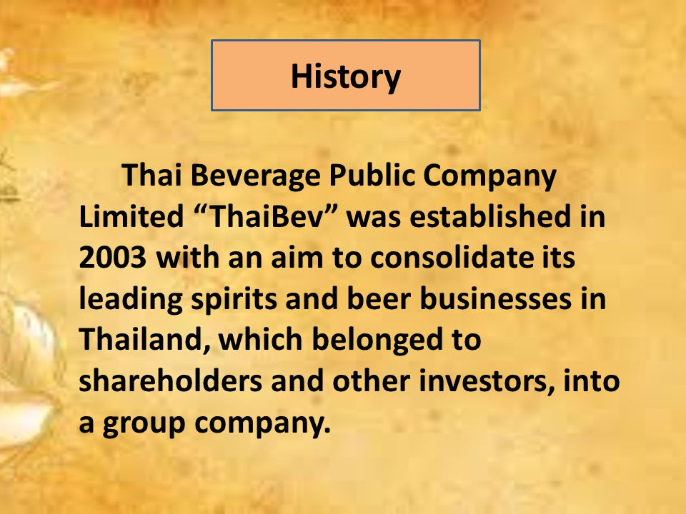 Thai Beverage Public Company Limited ThaiBev was established in 2003 with an aim to consolidate its leading spirits and beer businesses in Thailand, which belonged to shareholders and other investors, into a group company.