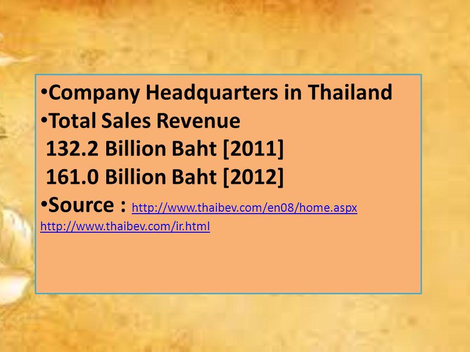 Company Headquarters in Thailand Total Sales Revenue 132.2 Billion Baht [2011] 161.0 Billion Baht [2012] Source : http://www.thaibev.com/en08/home.aspx http://www.thaibev.com/ir.html http://www.thaibev.com/en08/home.aspx http://www.thaibev.com/ir.html