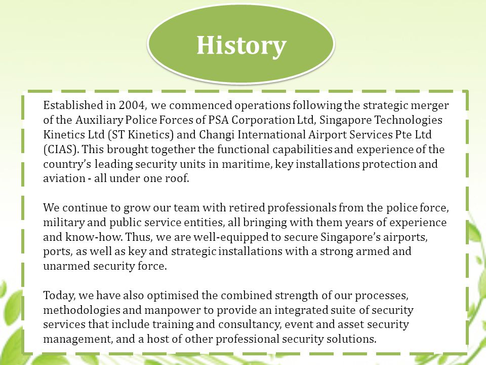History Established in 2004, we commenced operations following the strategic merger of the Auxiliary Police Forces of PSA Corporation Ltd, Singapore Technologies Kinetics Ltd (ST Kinetics) and Changi International Airport Services Pte Ltd (CIAS).