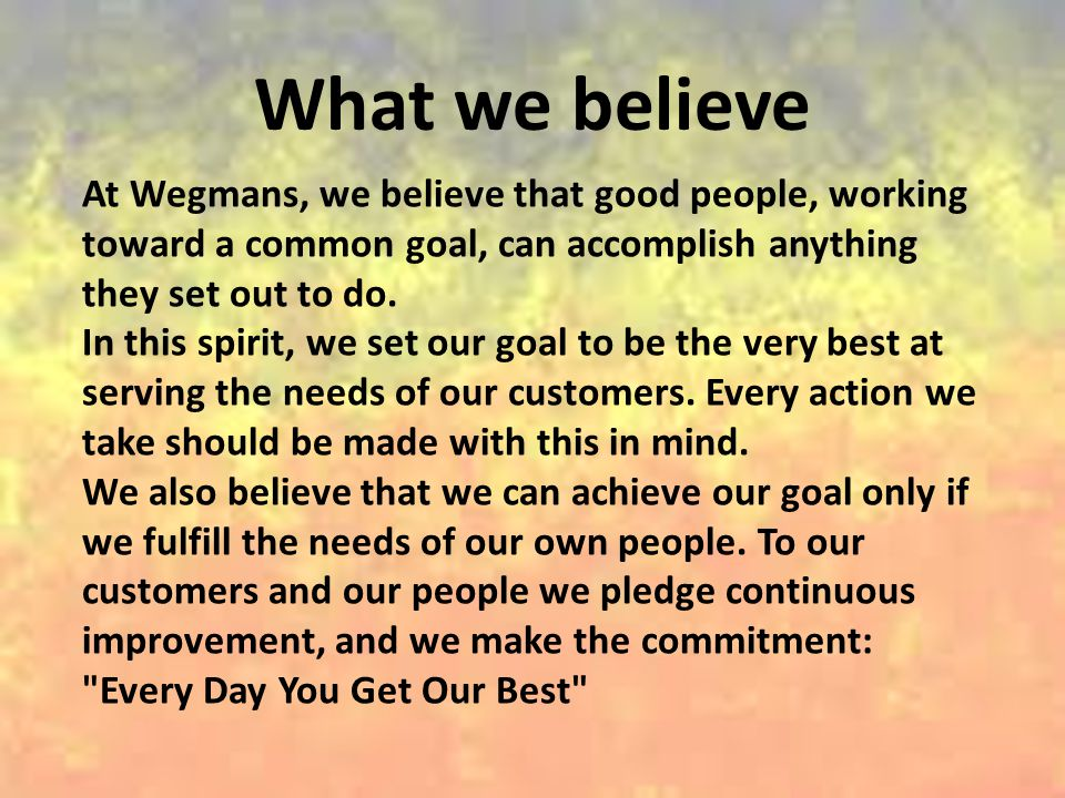 What we believe At Wegmans, we believe that good people, working toward a common goal, can accomplish anything they set out to do.
