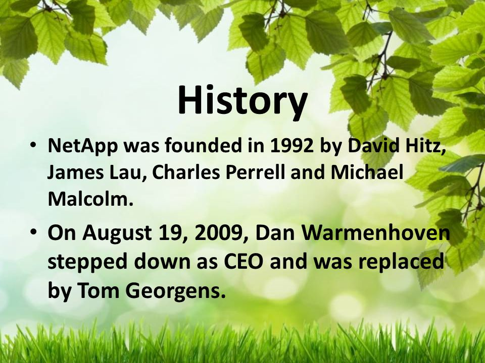 History NetApp was founded in 1992 by David Hitz, James Lau, Charles Perrell and Michael Malcolm.