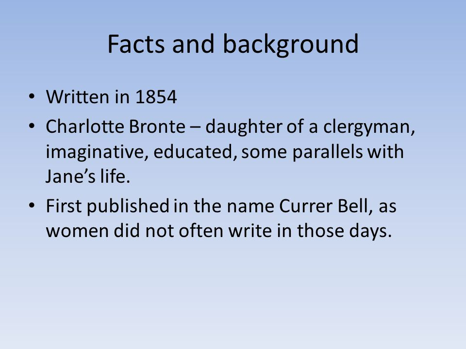 Facts and background Written in 1854 Charlotte Bronte – daughter of a clergyman, imaginative, educated, some parallels with Jane's life.