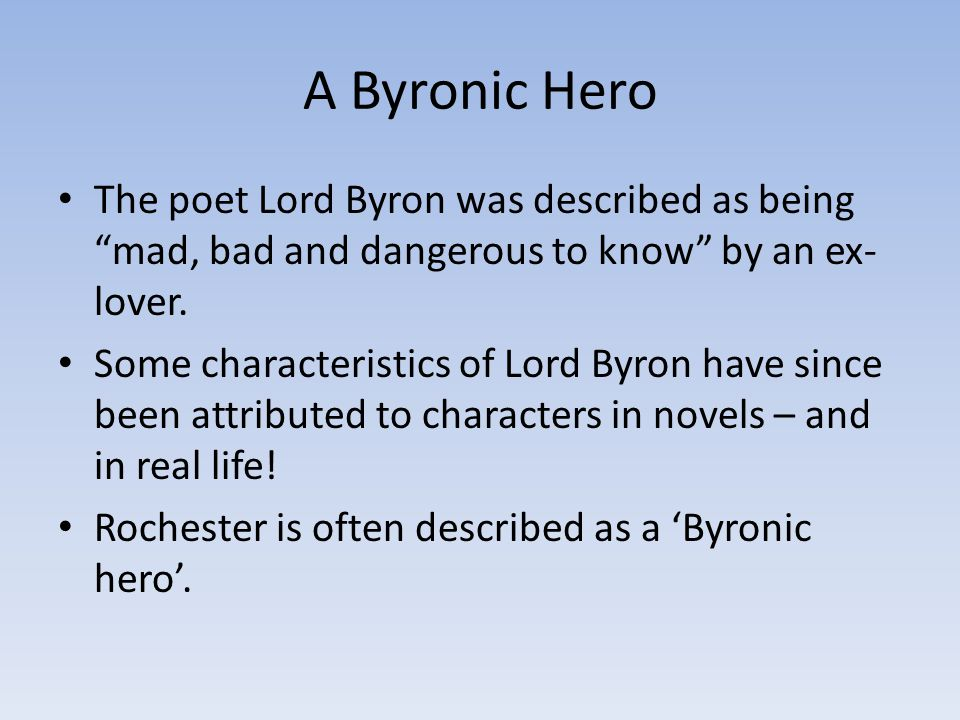 A Byronic Hero The poet Lord Byron was described as being mad, bad and dangerous to know by an ex- lover.