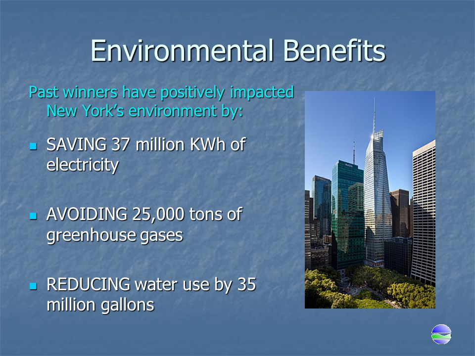 Environmental Benefits Past winners have positively impacted New York's environment by: SAVING 37 million KWh of electricity SAVING 37 million KWh of electricity AVOIDING 25,000 tons of greenhouse gases AVOIDING 25,000 tons of greenhouse gases REDUCING water use by 35 million gallons REDUCING water use by 35 million gallons