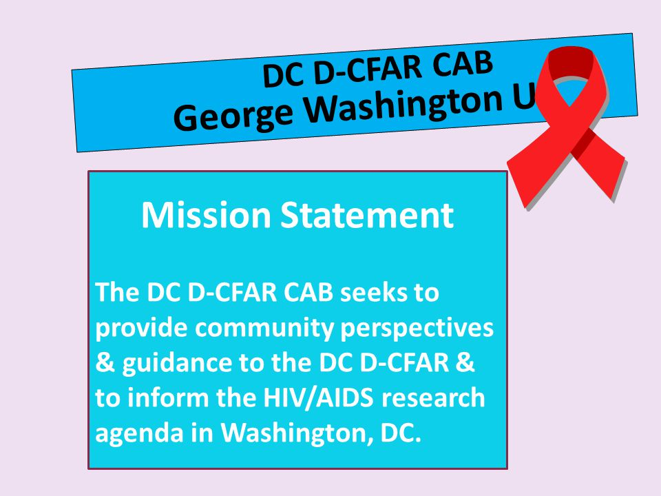 DC D-CFAR CAB George Washington U Mission Statement The DC D-CFAR CAB seeks to provide community perspectives & guidance to the DC D-CFAR & to inform the HIV/AIDS research agenda in Washington, DC.