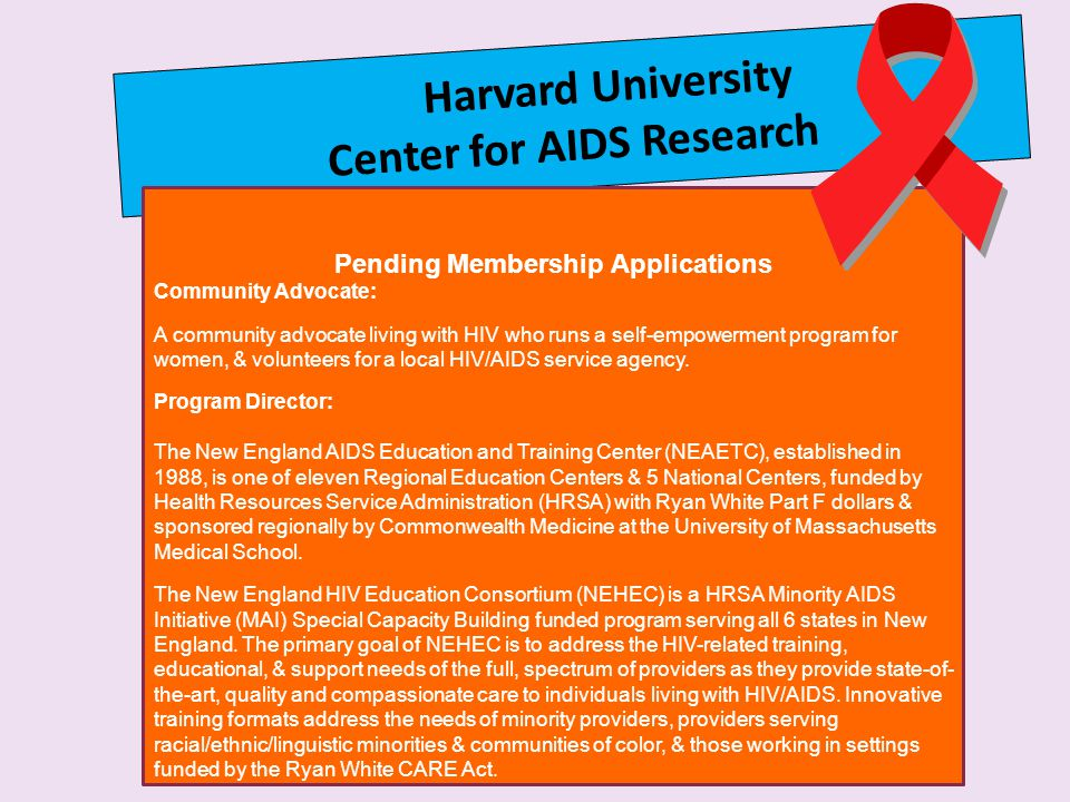 Harvard University Center for AIDS Research Pending Membership Applications Community Advocate: A community advocate living with HIV who runs a self-empowerment program for women, & volunteers for a local HIV/AIDS service agency.