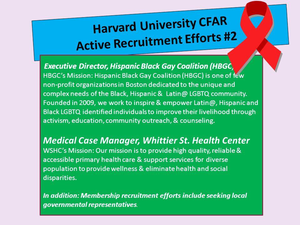Harvard University CFAR Active Recruitment Efforts #2 Executive Director, Hispanic Black Gay Coalition (HBGC) HBGC's Mission: Hispanic Black Gay Coalition (HBGC) is one of few non-profit organizations in Boston dedicated to the unique and complex needs of the Black, Hispanic & Latin@ LGBTQ community.