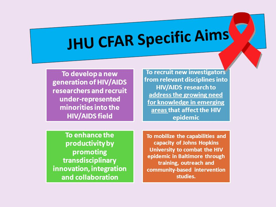 JHU CFAR Specific Aims To develop a new generation of HIV/AIDS researchers and recruit under-represented minorities into the HIV/AIDS field To recruit new investigators from relevant disciplines into HIV/AIDS research to address the growing need for knowledge in emerging areas that affect the HIV epidemic To enhance the productivity by promoting transdisciplinary innovation, integration and collaboration To mobilize the capabilities and capacity of Johns Hopkins University to combat the HIV epidemic in Baltimore through training, outreach and community-based intervention studies.