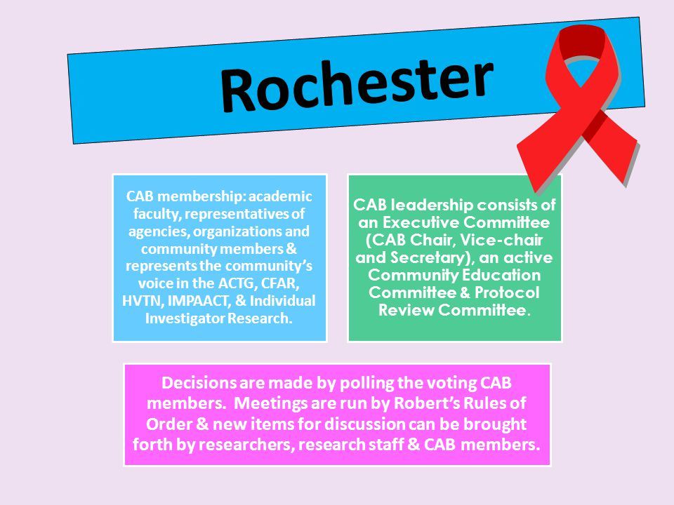 Rochester CAB membership: academic faculty, representatives of agencies, organizations and community members & represents the community's voice in the ACTG, CFAR, HVTN, IMPAACT, & Individual Investigator Research.