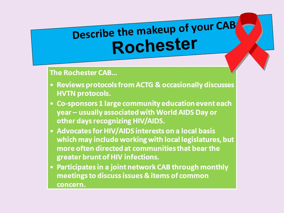 Describe the makeup of your CAB: Rochester The Rochester CAB… Reviews protocols from ACTG & occasionally discusses HVTN protocols.