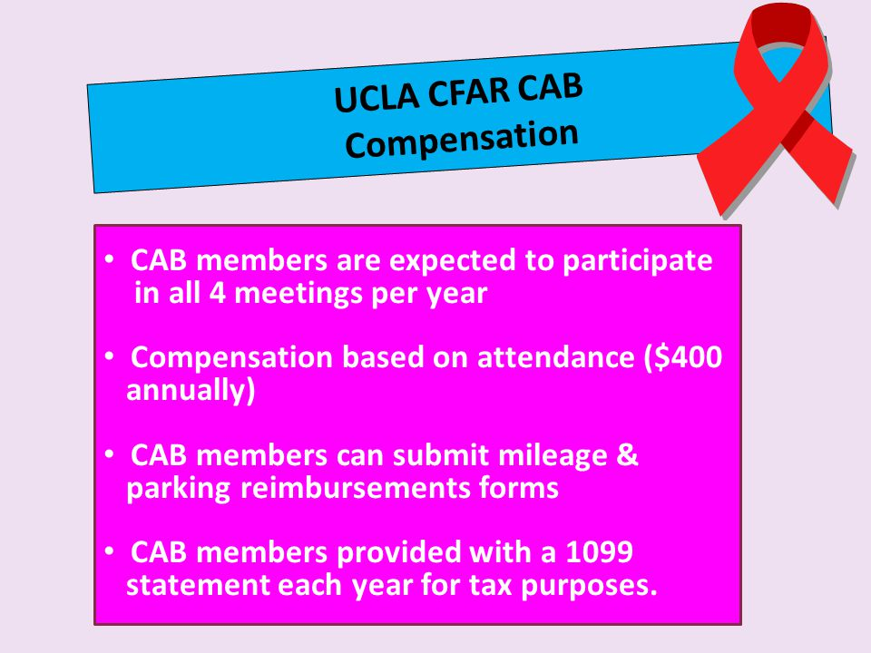 UCLA CFAR CAB Compensation CAB members are expected to participate in all 4 meetings per year Compensation based on attendance ($400 annually) CAB members can submit mileage & parking reimbursements forms CAB members provided with a 1099 statement each year for tax purposes.