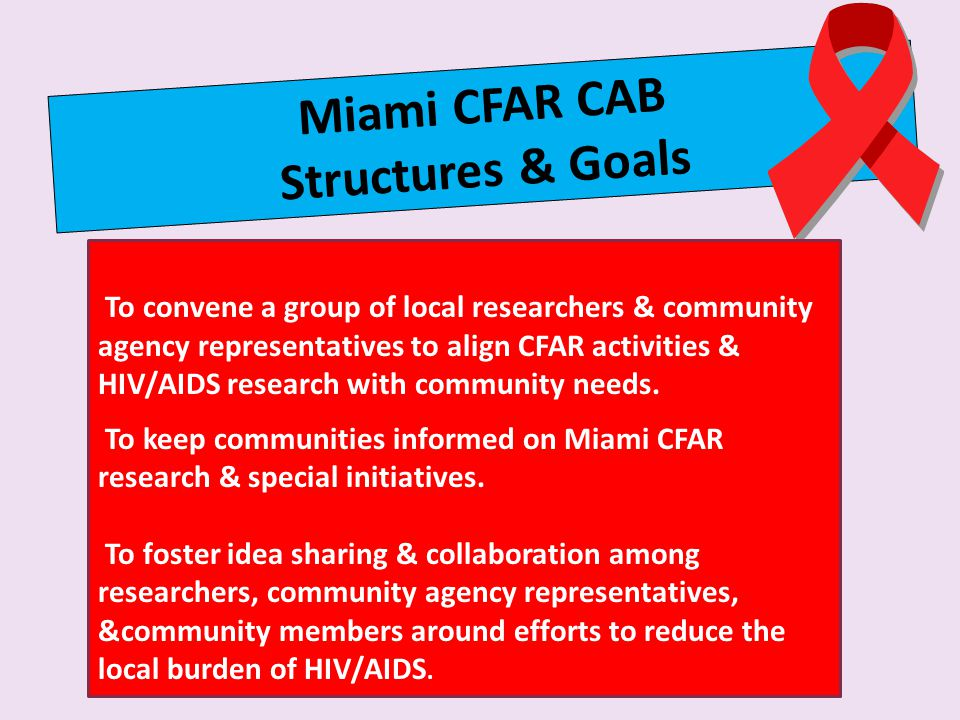 Miami CFAR CAB Structures & Goals To convene a group of local researchers & community agency representatives to align CFAR activities & HIV/AIDS research with community needs.