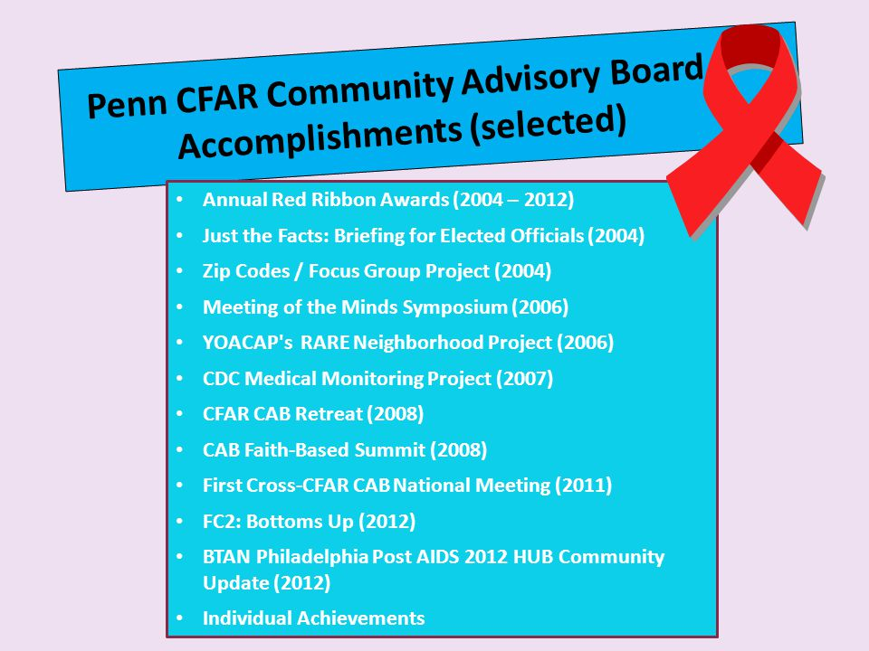Penn CFAR Community Advisory Board Accomplishments (selected) Annual Red Ribbon Awards (2004 – 2012) Just the Facts: Briefing for Elected Officials (2004) Zip Codes / Focus Group Project (2004) Meeting of the Minds Symposium (2006) YOACAP s RARE Neighborhood Project (2006) CDC Medical Monitoring Project (2007) CFAR CAB Retreat (2008) CAB Faith-Based Summit (2008) First Cross-CFAR CAB National Meeting (2011) FC2: Bottoms Up (2012) BTAN Philadelphia Post AIDS 2012 HUB Community Update (2012) Individual Achievements