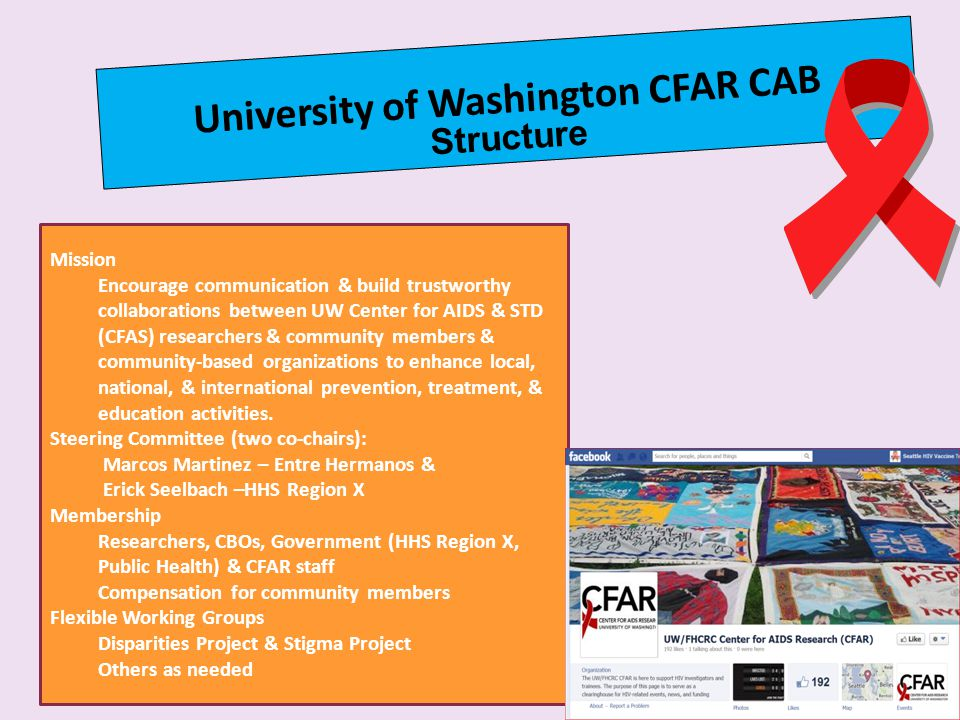 University of Washington CFAR CAB Structure Mission Encourage communication & build trustworthy collaborations between UW Center for AIDS & STD (CFAS) researchers & community members & community-based organizations to enhance local, national, & international prevention, treatment, & education activities.