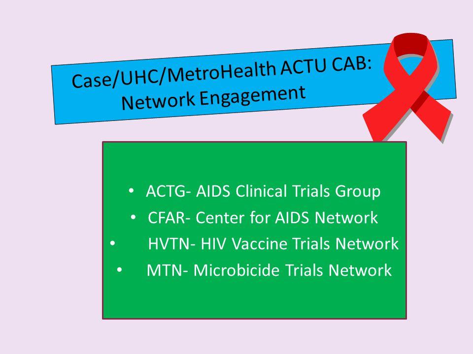 Case/UHC/MetroHealth ACTU CAB: Network Engagement ACTG- AIDS Clinical Trials Group CFAR- Center for AIDS Network HVTN- HIV Vaccine Trials Network MTN- Microbicide Trials Network