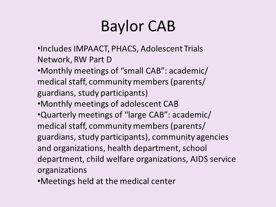 Includes IMPAACT, PHACS, Adolescent Trials Network, RW Part D Monthly meetings of small CAB : academic/ medical staff, community members (parents/ guardians, study participants) Monthly meetings of adolescent CAB Quarterly meetings of large CAB : academic/ medical staff, community members (parents/ guardians, study participants), community agencies and organizations, health department, school department, child welfare organizations, AIDS service organizations Meetings held at the medical center Baylor CAB
