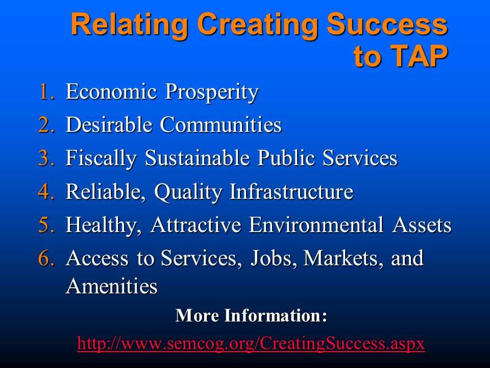 Relating Creating Success to TAP 1.Economic Prosperity 2.Desirable Communities 3.Fiscally Sustainable Public Services 4.Reliable, Quality Infrastructure 5.Healthy, Attractive Environmental Assets 6.Access to Services, Jobs, Markets, and Amenities More Information: http://www.semcog.org/CreatingSuccess.aspx