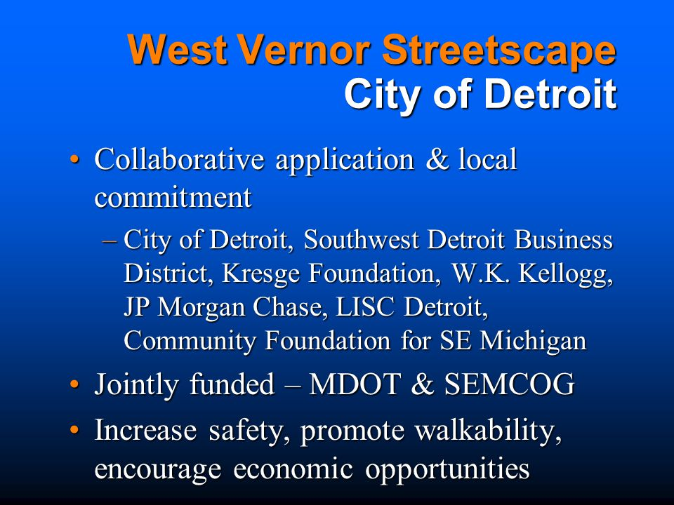 West Vernor Streetscape City of Detroit Collaborative application & local commitmentCollaborative application & local commitment –City of Detroit, Southwest Detroit Business District, Kresge Foundation, W.K.