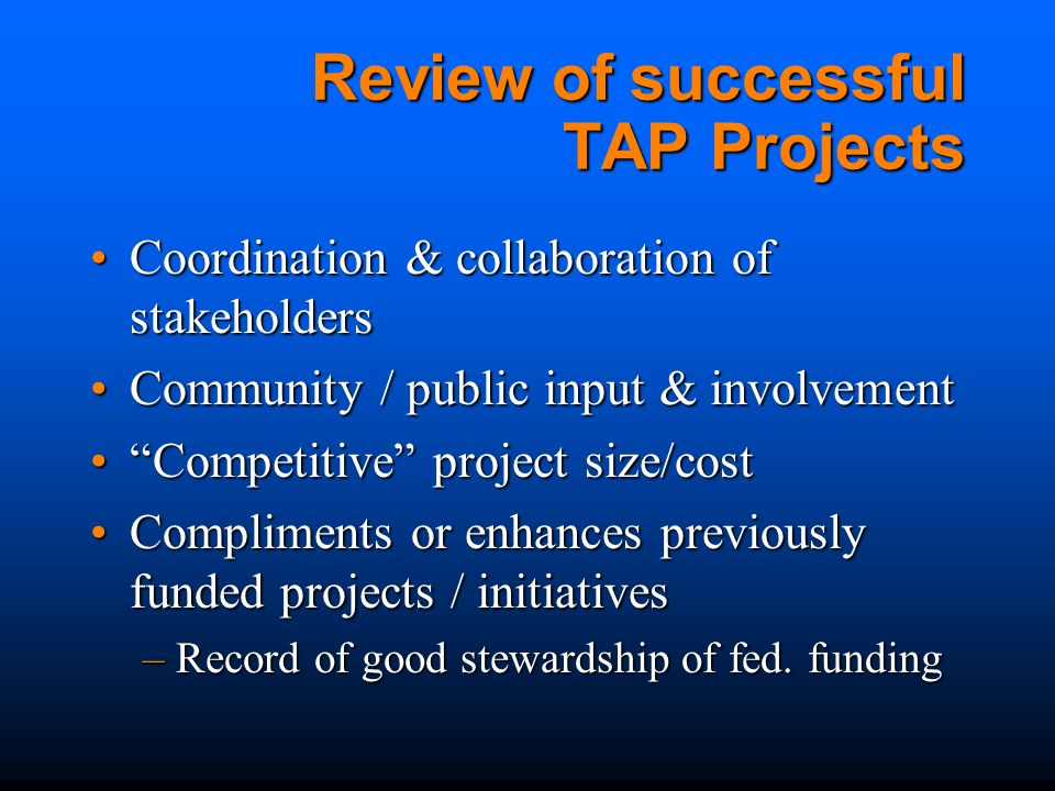 Review of successful TAP Projects Coordination & collaboration of stakeholdersCoordination & collaboration of stakeholders Community / public input & involvementCommunity / public input & involvement Competitive project size/cost Competitive project size/cost Compliments or enhances previously funded projects / initiativesCompliments or enhances previously funded projects / initiatives –Record of good stewardship of fed.