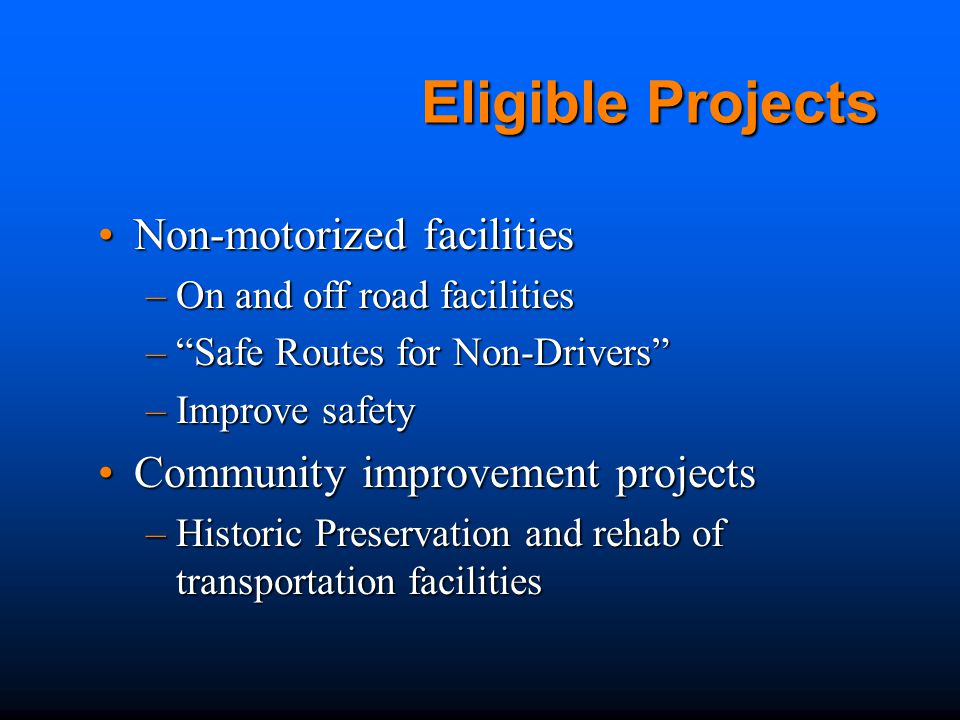 Eligible Projects Non-motorized facilitiesNon-motorized facilities –On and off road facilities – Safe Routes for Non-Drivers –Improve safety Community improvement projectsCommunity improvement projects –Historic Preservation and rehab of transportation facilities