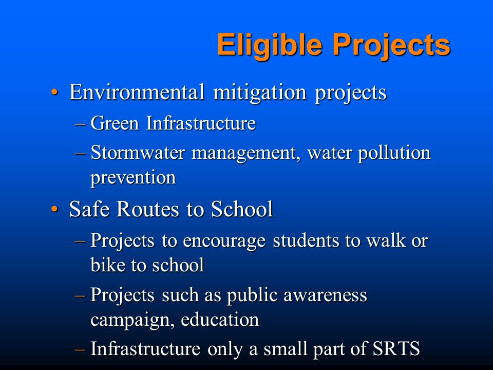 Eligible Projects Environmental mitigation projectsEnvironmental mitigation projects –Green Infrastructure –Stormwater management, water pollution prevention Safe Routes to SchoolSafe Routes to School –Projects to encourage students to walk or bike to school –Projects such as public awareness campaign, education –Infrastructure only a small part of SRTS