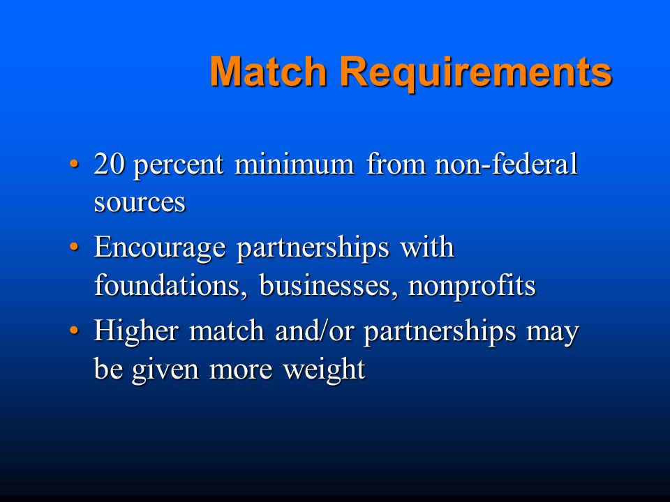 Match Requirements 20 percent minimum from non-federal sources20 percent minimum from non-federal sources Encourage partnerships with foundations, businesses, nonprofitsEncourage partnerships with foundations, businesses, nonprofits Higher match and/or partnerships may be given more weightHigher match and/or partnerships may be given more weight