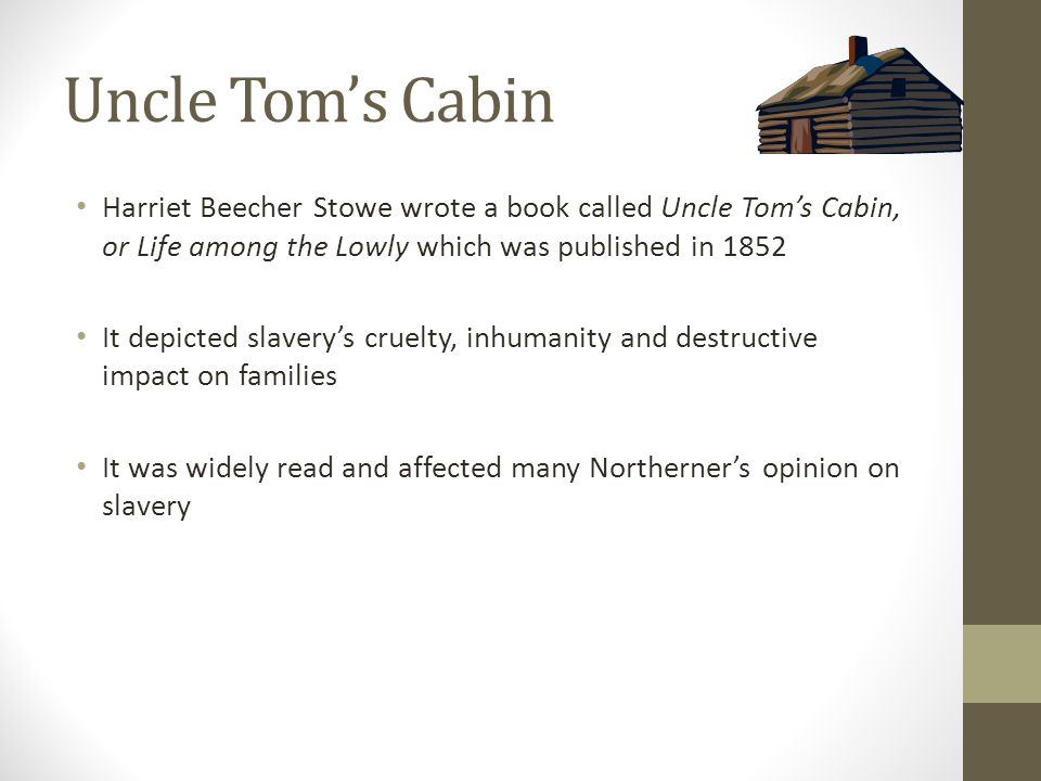 Uncle Tom's Cabin Harriet Beecher Stowe wrote a book called Uncle Tom's Cabin, or Life among the Lowly which was published in 1852 It depicted slavery's cruelty, inhumanity and destructive impact on families It was widely read and affected many Northerner's opinion on slavery