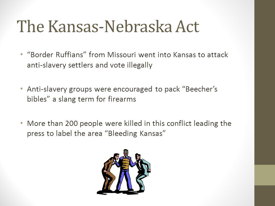 The Kansas-Nebraska Act Border Ruffians from Missouri went into Kansas to attack anti-slavery settlers and vote illegally Anti-slavery groups were encouraged to pack Beecher's bibles a slang term for firearms More than 200 people were killed in this conflict leading the press to label the area Bleeding Kansas