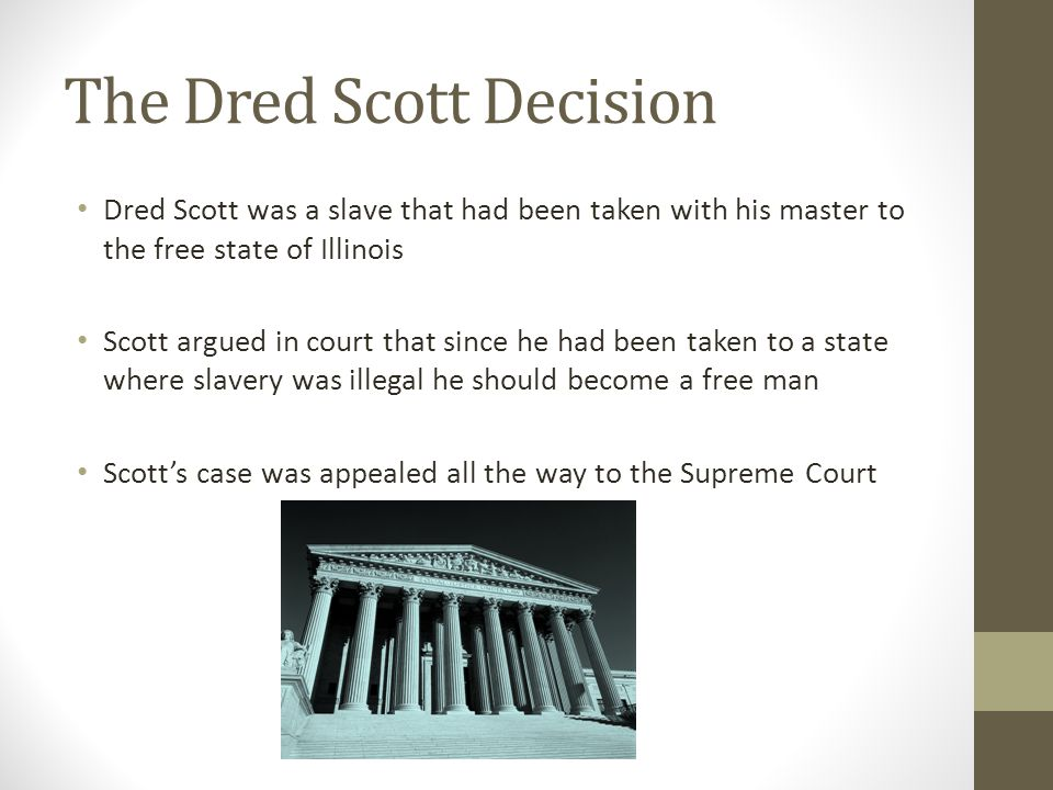 The Dred Scott Decision Dred Scott was a slave that had been taken with his master to the free state of Illinois Scott argued in court that since he had been taken to a state where slavery was illegal he should become a free man Scott's case was appealed all the way to the Supreme Court