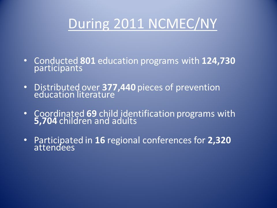 During 2011 NCMEC/NY Conducted 801 education programs with 124,730 participants Distributed over 377,440 pieces of prevention education literature Coo