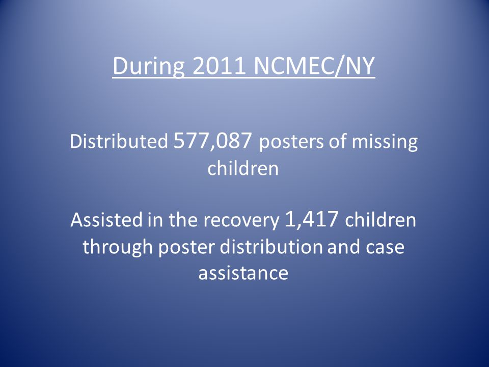During 2011 NCMEC/NY Distributed 577,087 posters of missing children Assisted in the recovery 1,417 children through poster distribution and case assi