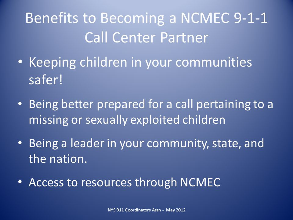Benefits to Becoming a NCMEC 9-1-1 Call Center Partner Keeping children in your communities safer! Being better prepared for a call pertaining to a mi
