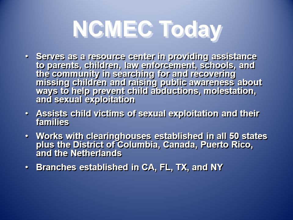 NCMEC Today Serves as a resource center in providing assistance to parents, children, law enforcement, schools, and the community in searching for and