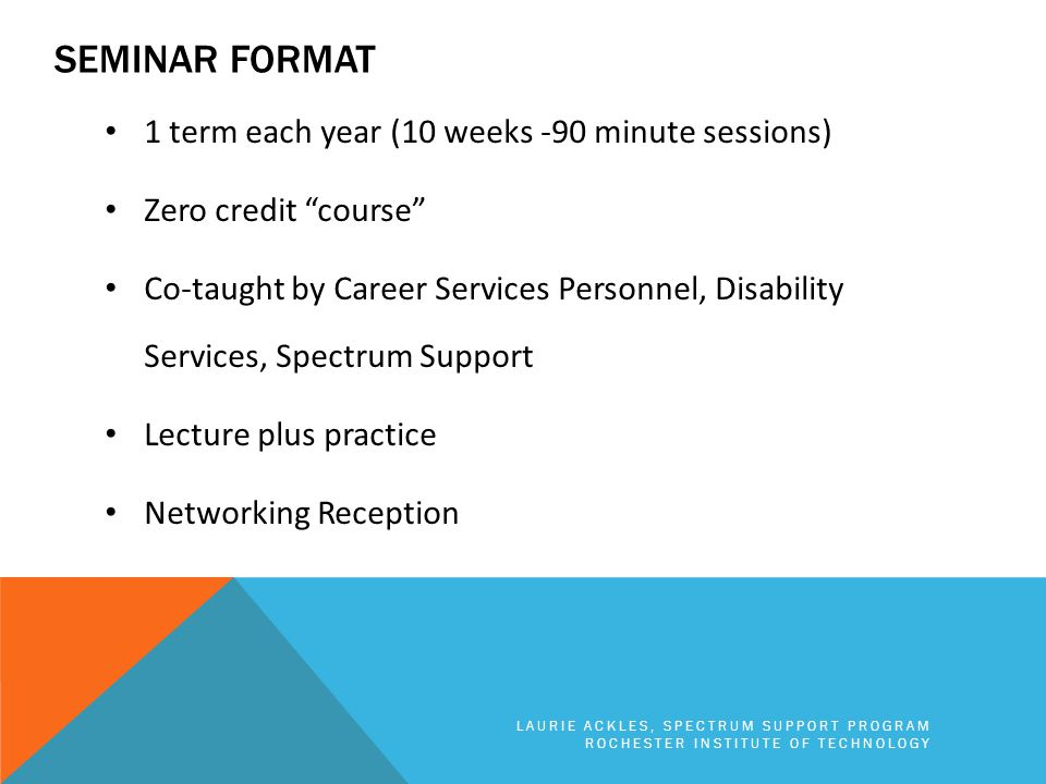 "SEMINAR FORMAT 1 term each year (10 weeks -90 minute sessions) Zero credit ""course"" Co-taught by Career Services Personnel, Disability Services, Spect"