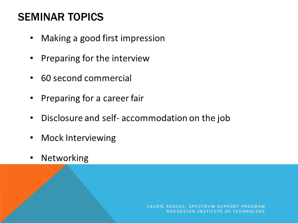 SEMINAR TOPICS Making a good first impression Preparing for the interview 60 second commercial Preparing for a career fair Disclosure and self- accommodation on the job Mock Interviewing Networking LAURIE ACKLES, SPECTRUM SUPPORT PROGRAM ROCHESTER INSTITUTE OF TECHNOLOGY
