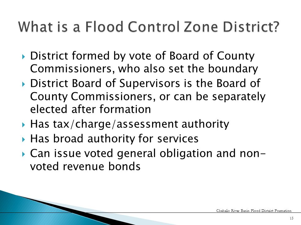  District formed by vote of Board of County Commissioners, who also set the boundary  District Board of Supervisors is the Board of County Commissioners, or can be separately elected after formation  Has tax/charge/assessment authority  Has broad authority for services  Can issue voted general obligation and non- voted revenue bonds 15 Chehalis River Basin Flood District Formation