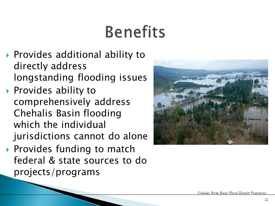  Provides additional ability to directly address longstanding flooding issues  Provides ability to comprehensively address Chehalis Basin flooding which the individual jurisdictions cannot do alone  Provides funding to match federal & state sources to do projects/programs 22 Chehalis River Basin Flood District Formation